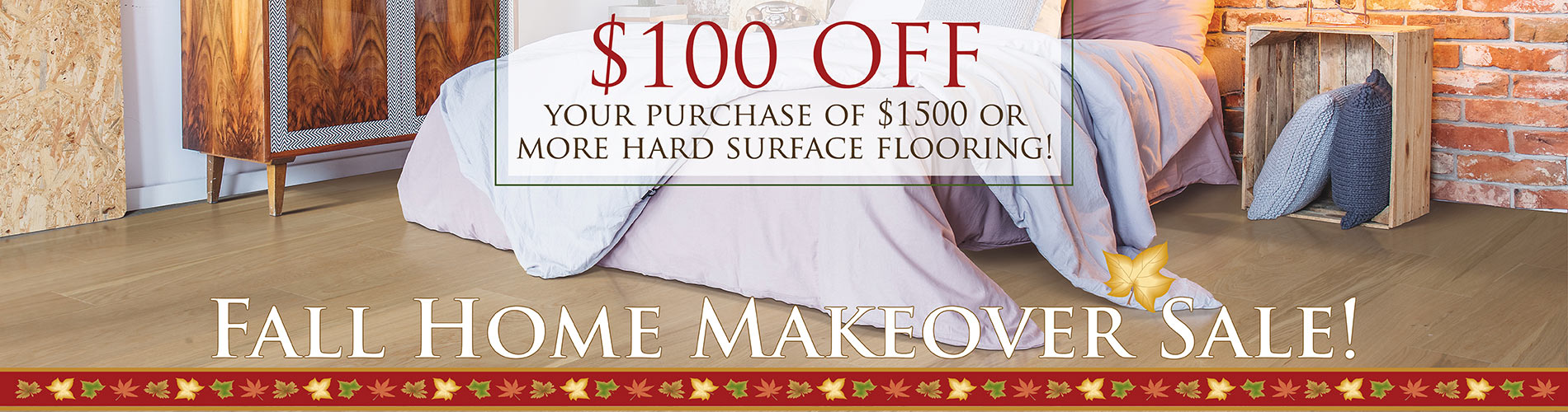 Fall Home Makeover Sale Going On Now! Receive $100 off your purchase of $1,500 or more of hard surface flooring! Only at Abbey Carpet & Floor in Watertown, New York!