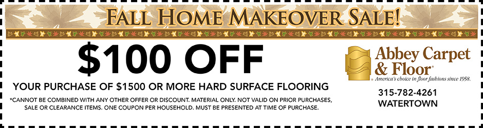 Fall Home Makeover Sale Going On Now! $100 off your purchase of $1,500 or more hard surface flooring *Cannot be combined with any other offer or discount. Material only. Not valid on prior purchases, sale or clearance items. One coupon per household. Must be presented at time of purchase. Abbey Carpet & Floor of Watertown